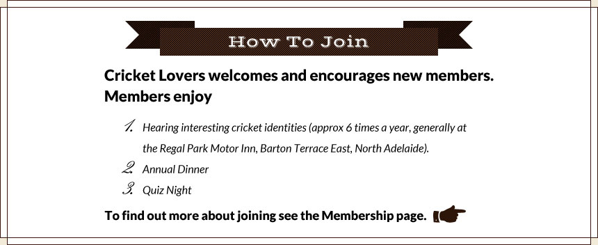 How To Join Cricket Lovers welcomes and encourages new members. Members enjoy 1.Hearing interesting cricket identities (approx 6 times a year, generally at the Regal Park Motor Inn, Barton Terrace East, North Adelaide). 2.Annual Dinner 3.Quiz Night. To find out more about joining see the Membership page.